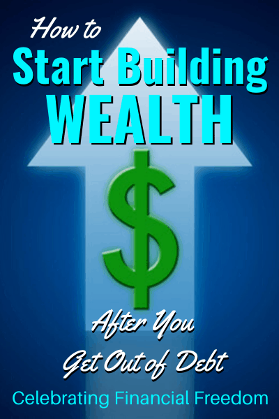 How Do You Get Out of Debt? (Part 6)- Start Building Wealth