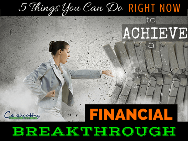 5 Things You Can Do Right Now to Get Your Financial Breakthrough