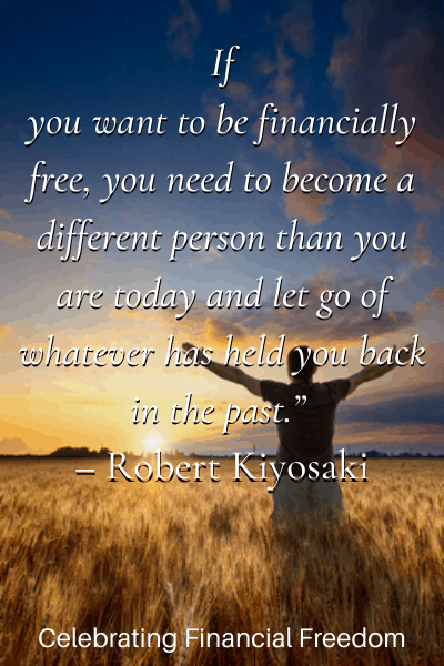 If you want to be financially free, you need to become a different person than you are today and let go of whatever has held you back - Robert Kiyosake