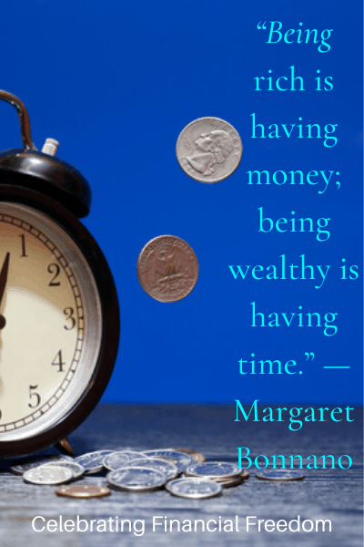 Being Rich is having money; Being wealthy is having time -Margaret Bonnano