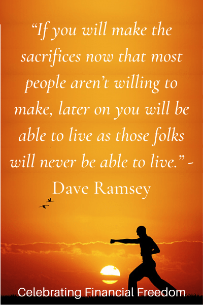 If you will make the sacrifices now thta most people aren't willing to make, later on you will be able to live as those folks will never be able to live -Dave Ramsey